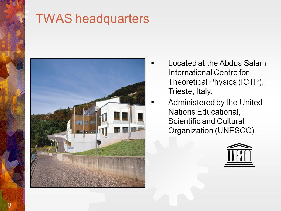 3 TWAS headquarters  Located at the Abdus Salam International Centre for Theoretical Physics (ICTP), Trieste, Italy.