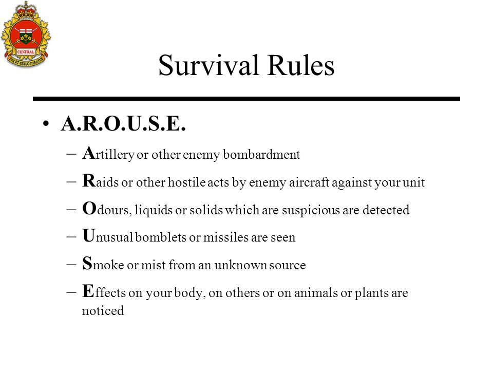 Survival Rules A.R.O.U.S.E. –A rtillery or other enemy bombardment –R aids or other hostile acts by enemy aircraft against your unit –O dours, liquids