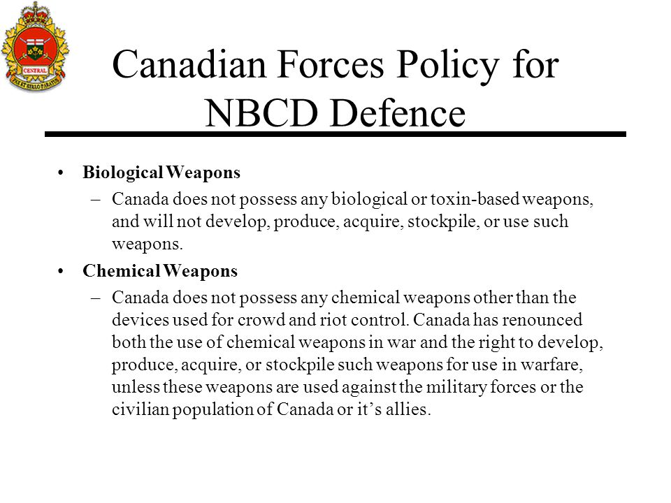 Canadian Forces Policy for NBCD Defence Biological Weapons –Canada does not possess any biological or toxin-based weapons, and will not develop, produ