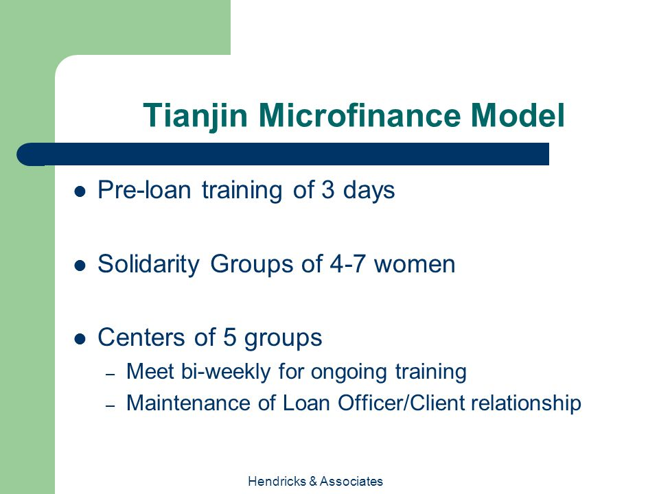 Hendricks & Associates Tianjin Microfinance Model Pre-loan training of 3 days Solidarity Groups of 4-7 women Centers of 5 groups – Meet bi-weekly for ongoing training – Maintenance of Loan Officer/Client relationship