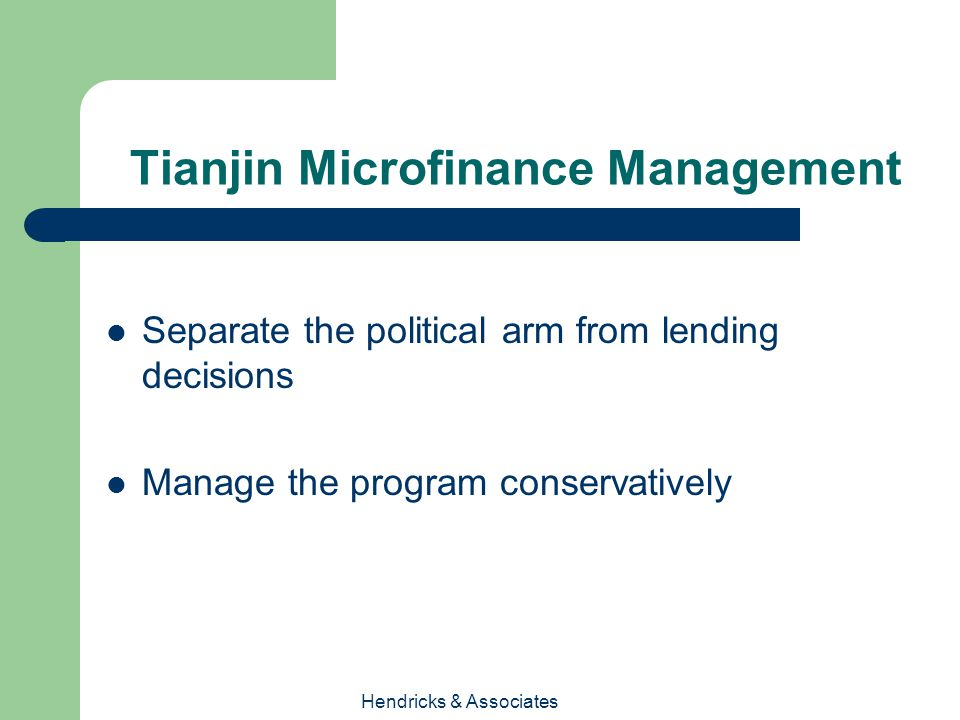 Hendricks & Associates Tianjin Microfinance Management Separate the political arm from lending decisions Manage the program conservatively