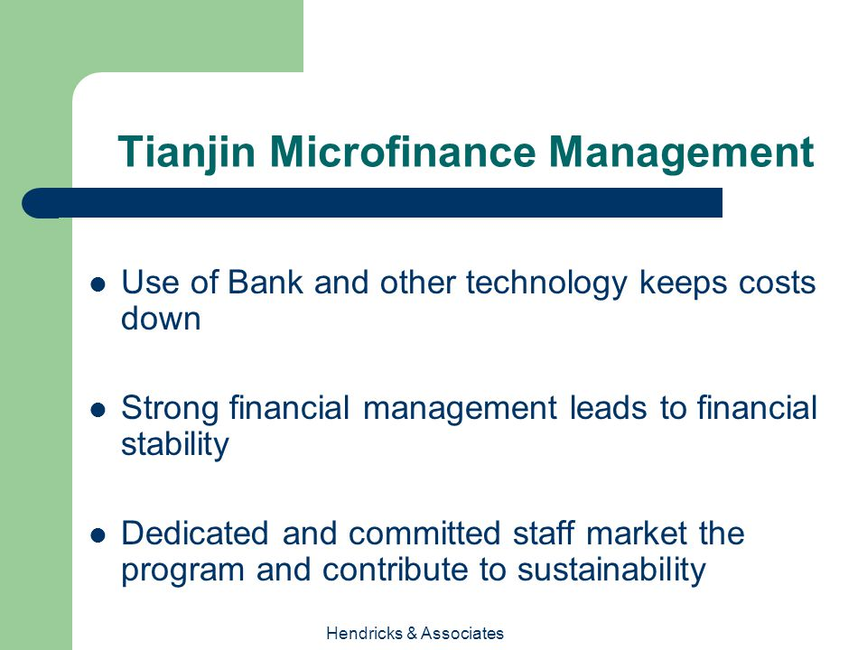 Hendricks & Associates Tianjin Microfinance Management Use of Bank and other technology keeps costs down Strong financial management leads to financial stability Dedicated and committed staff market the program and contribute to sustainability