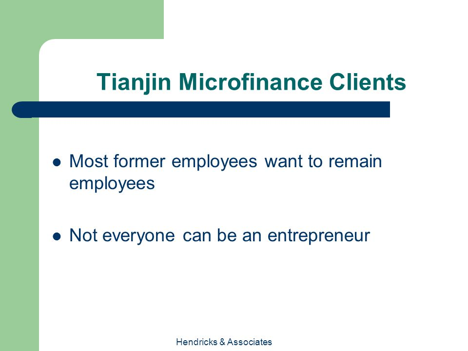 Hendricks & Associates Tianjin Microfinance Clients Most former employees want to remain employees Not everyone can be an entrepreneur