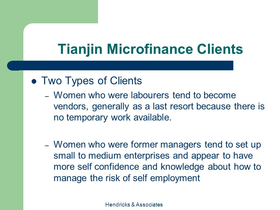 Hendricks & Associates Tianjin Microfinance Clients Two Types of Clients – Women who were labourers tend to become vendors, generally as a last resort because there is no temporary work available.