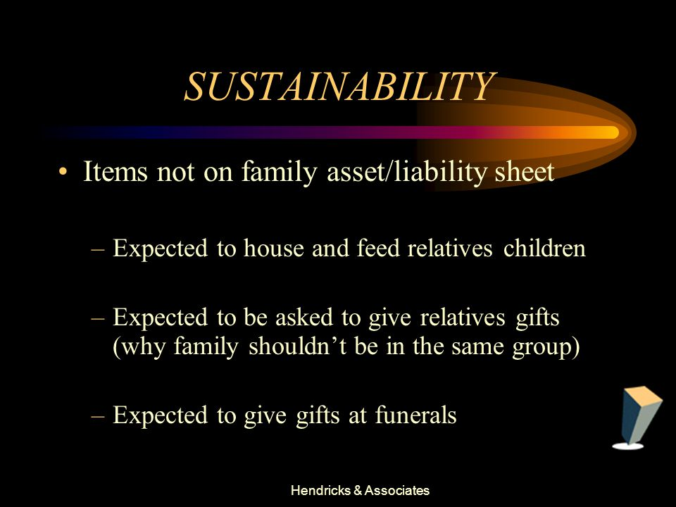 Hendricks & Associates SUSTAINABILITY Items not on family asset/liability sheet –Expected to house and feed relatives children –Expected to be asked to give relatives gifts (why family shouldn't be in the same group) –Expected to give gifts at funerals