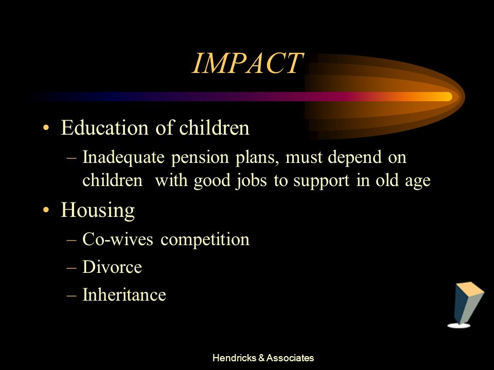 Hendricks & Associates IMPACT Education of children –Inadequate pension plans, must depend on children with good jobs to support in old age Housing –Co-wives competition –Divorce –Inheritance