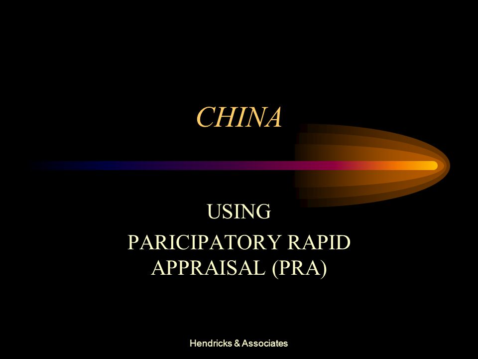 Hendricks & Associates CHINA USING PARICIPATORY RAPID APPRAISAL (PRA)