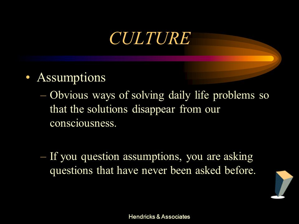 Hendricks & Associates CULTURE Assumptions –Obvious ways of solving daily life problems so that the solutions disappear from our consciousness.