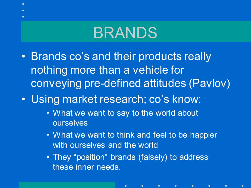 BRANDS Brands co's and their products really nothing more than a vehicle for conveying pre-defined attitudes (Pavlov) Using market research; co's know: What we want to say to the world about ourselves What we want to think and feel to be happier with ourselves and the world They position brands (falsely) to address these inner needs.