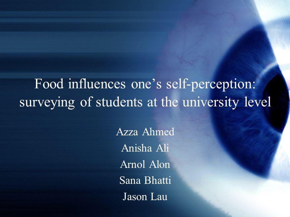 Food influences one's self-perception: surveying of students at the university level Azza Ahmed Anisha Ali Arnol Alon Sana Bhatti Jason Lau
