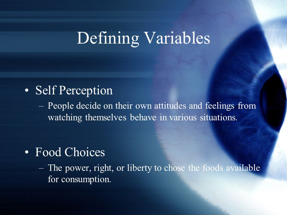 Defining Variables Self Perception –People decide on their own attitudes and feelings from watching themselves behave in various situations.