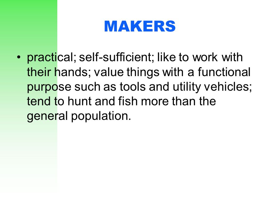 MAKERS practical; self-sufficient; like to work with their hands; value things with a functional purpose such as tools and utility vehicles; tend to h