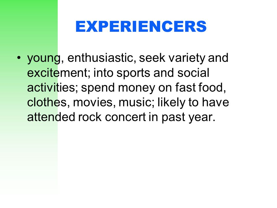 EXPERIENCERS young, enthusiastic, seek variety and excitement; into sports and social activities; spend money on fast food, clothes, movies, music; li