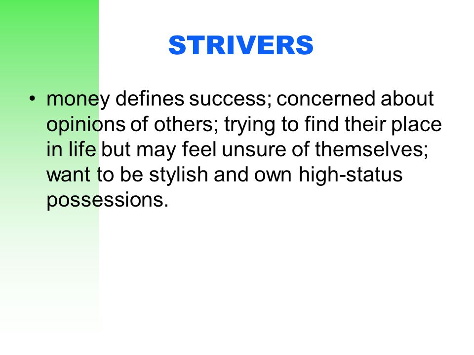 STRIVERS money defines success; concerned about opinions of others; trying to find their place in life but may feel unsure of themselves; want to be s