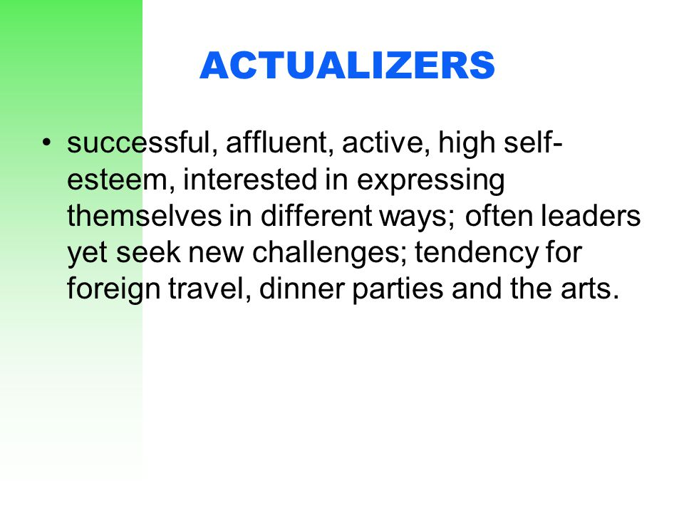ACTUALIZERS successful, affluent, active, high self- esteem, interested in expressing themselves in different ways; often leaders yet seek new challen