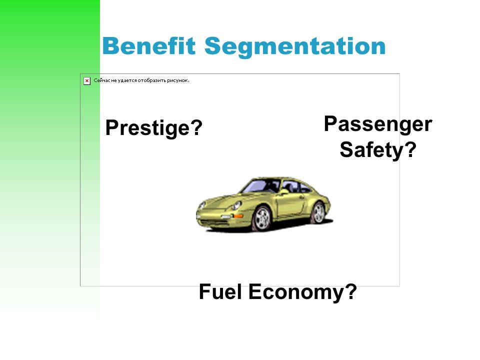 Benefit Segmentation Passenger Safety? Prestige? Fuel Economy?