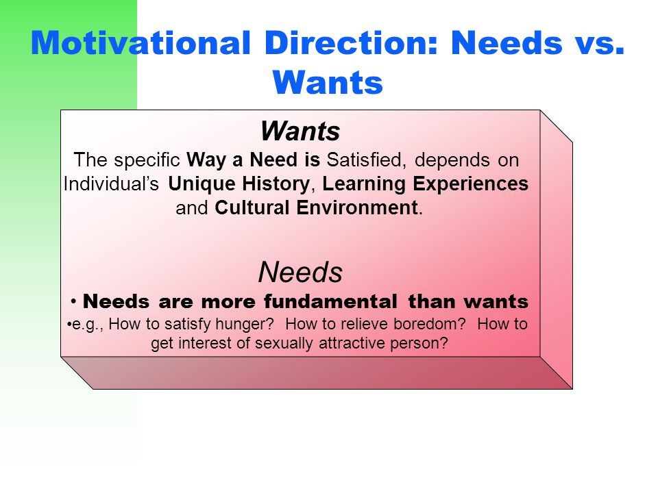 Motivational Direction: Needs vs. Wants Wants The specific Way a Need is Satisfied, depends on Individual's Unique History, Learning Experiences and C