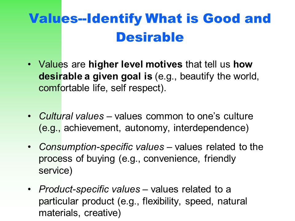 Values--Identify What is Good and Desirable Values are higher level motives that tell us how desirable a given goal is (e.g., beautify the world, comf