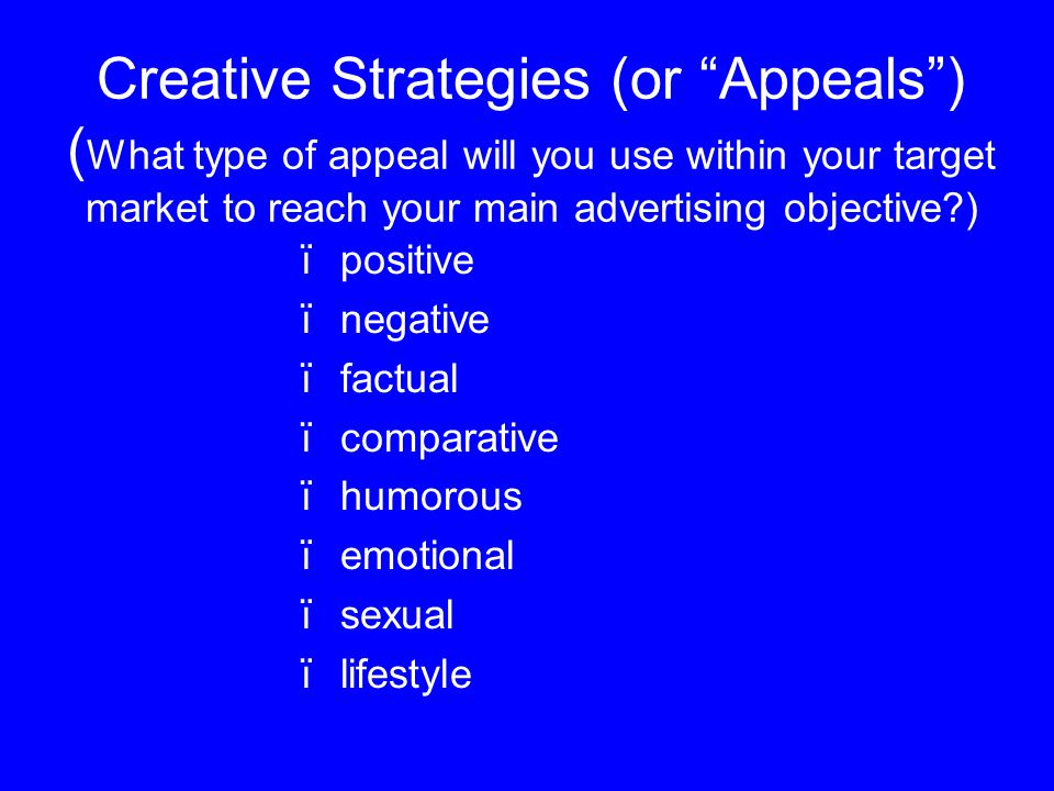 Creative Strategies (or Appeals ) ( What type of appeal will you use within your target market to reach your main advertising objective ) ïpositive ïnegative ïfactual ïcomparative ïhumorous ïemotional ïsexual ïlifestyle