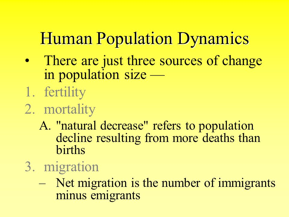 Human Population Dynamics There are just three sources of change in population size — 1.fertility 2.mortality A.