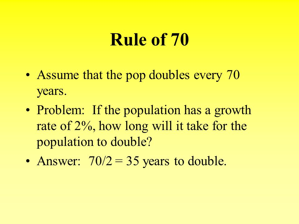 Rule of 70 Assume that the pop doubles every 70 years. Problem: If the population has a growth rate of 2%, how long will it take for the population to