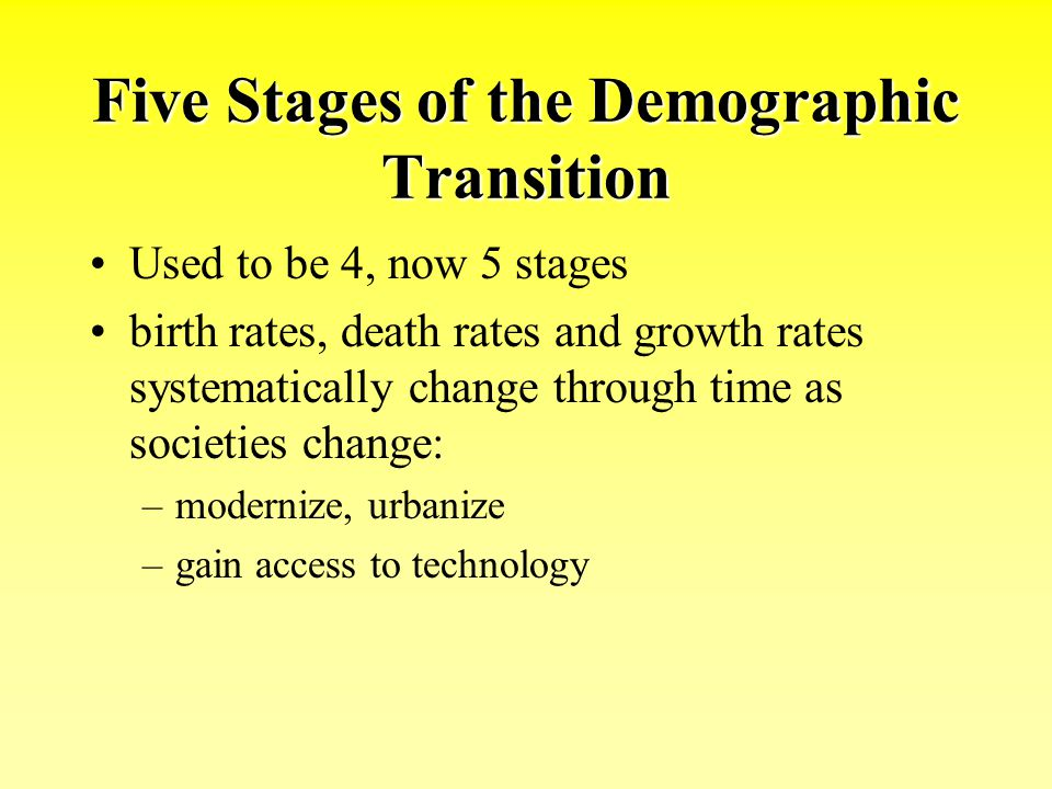 Five Stages of the Demographic Transition Used to be 4, now 5 stages birth rates, death rates and growth rates systematically change through time as s