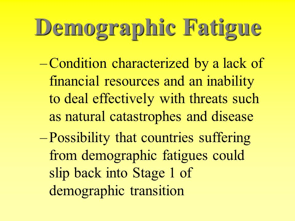 Demographic Fatigue –Condition characterized by a lack of financial resources and an inability to deal effectively with threats such as natural catast