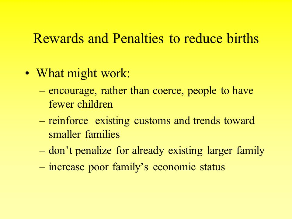 Rewards and Penalties to reduce births What might work: –encourage, rather than coerce, people to have fewer children –reinforce existing customs and