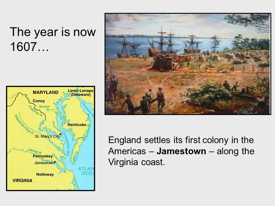 The year is now 1607… England settles its first colony in the Americas – Jamestown – along the Virginia coast.