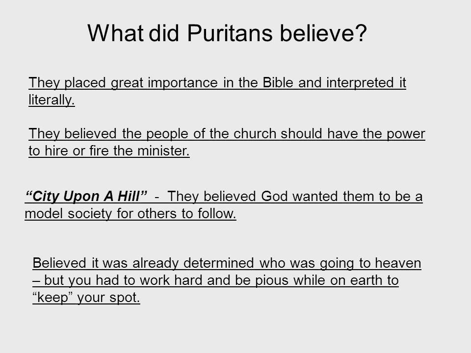 What did Puritans believe? They placed great importance in the Bible and interpreted it literally. They believed the people of the church should have