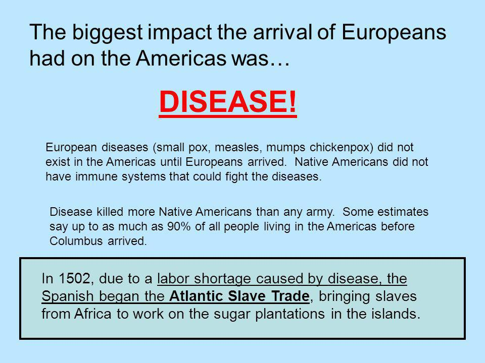 The biggest impact the arrival of Europeans had on the Americas was… DISEASE! European diseases (small pox, measles, mumps chickenpox) did not exist i