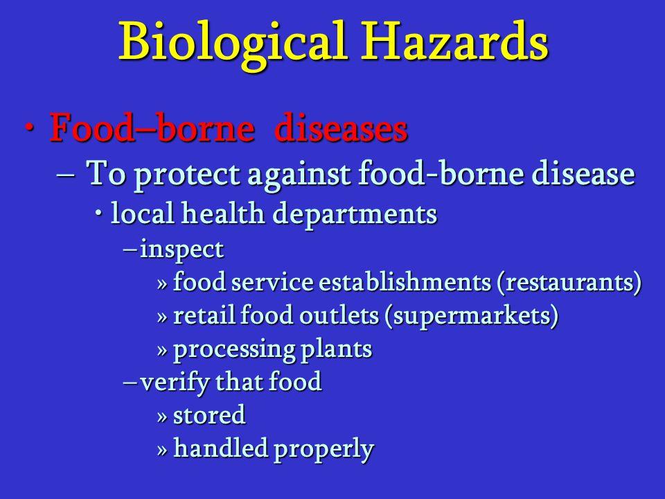Biological Hazards Food–borne diseasesFood–borne diseases –To protect against food-borne disease local health departmentslocal health departments –ins