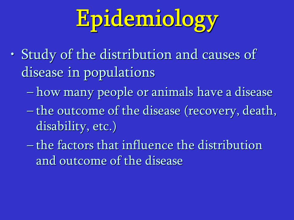 Epidemiology Study of the distribution and causes of disease in populationsStudy of the distribution and causes of disease in populations –how many pe