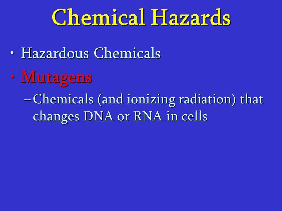Chemical Hazards Hazardous ChemicalsHazardous Chemicals MutagensMutagens –Chemicals (and ionizing radiation) that changes DNA or RNA in cells