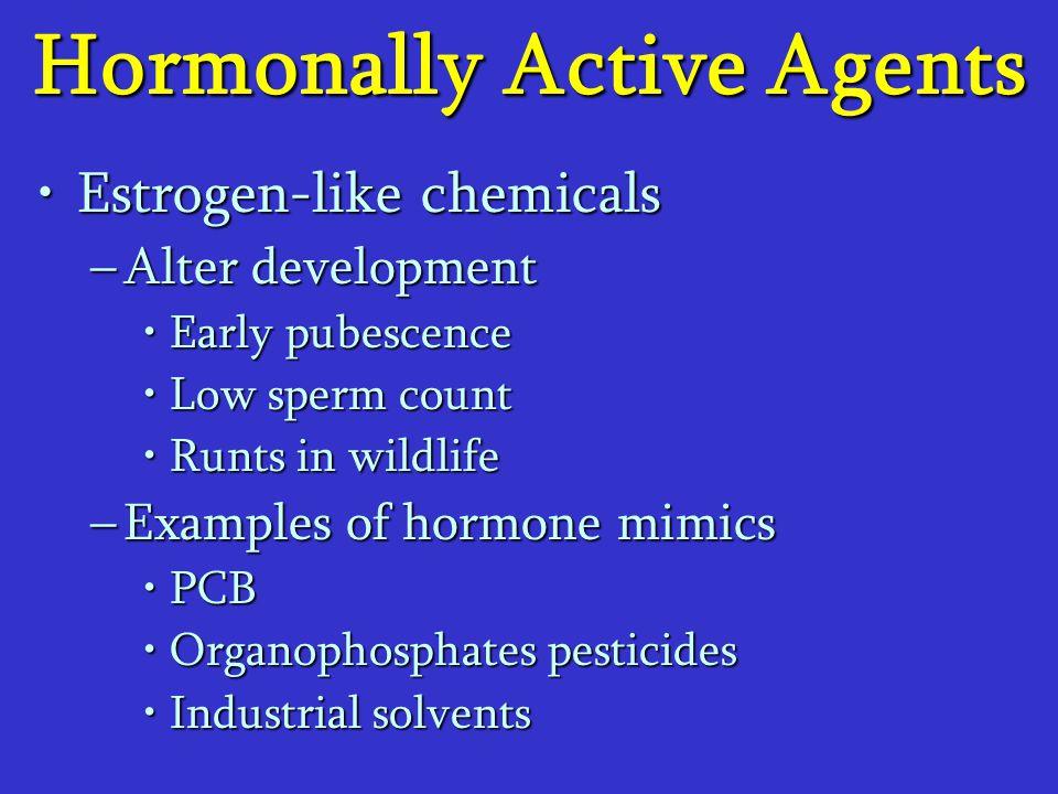 Hormonally Active Agents Estrogen-like chemicalsEstrogen-like chemicals –Alter development Early pubescenceEarly pubescence Low sperm countLow sperm c