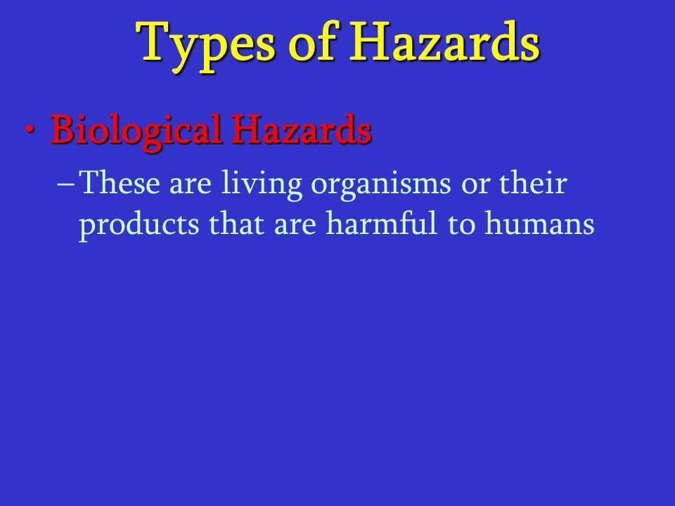 Types of Hazards Biological HazardsBiological Hazards – –These are living organisms or their products that are harmful to humans