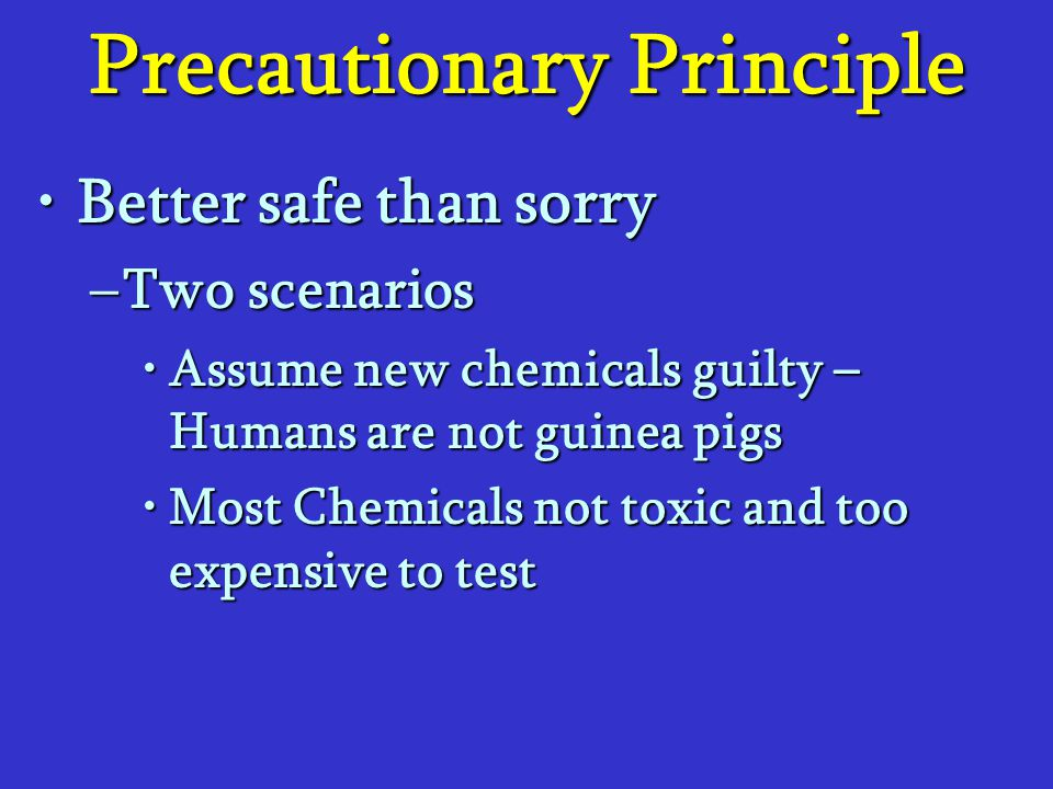Precautionary Principle Better safe than sorryBetter safe than sorry –Two scenarios Assume new chemicals guilty – Humans are not guinea pigsAssume new