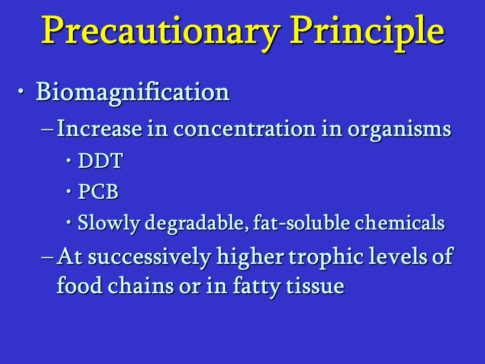 Precautionary Principle BiomagnificationBiomagnification –Increase in concentration in organisms DDTDDT PCBPCB Slowly degradable, fat-soluble chemical
