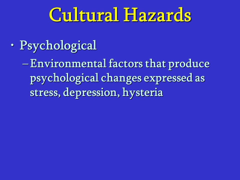 Cultural Hazards PsychologicalPsychological –Environmental factors that produce psychological changes expressed as stress, depression, hysteria