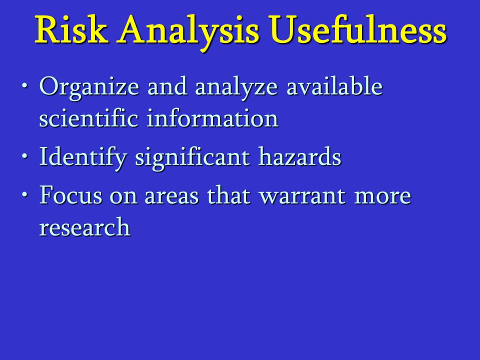 Risk Analysis Usefulness Organize and analyze available scientific informationOrganize and analyze available scientific information Identify significa