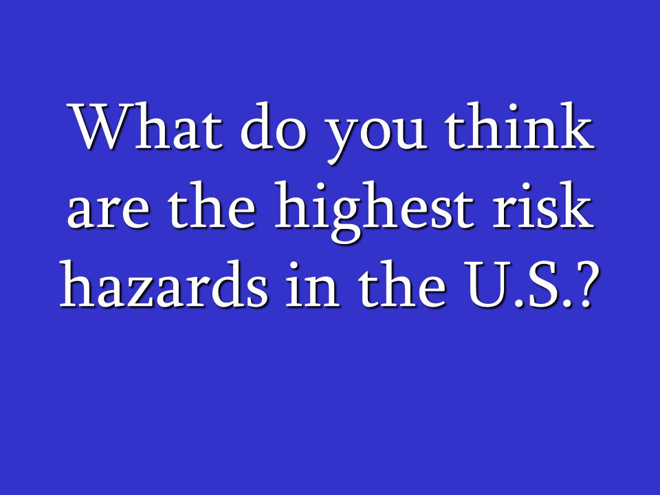 What do you think are the highest risk hazards in the U.S.?