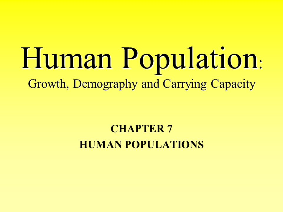 Human Population : Growth, Demography and Carrying Capacity CHAPTER 7 HUMAN POPULATIONS