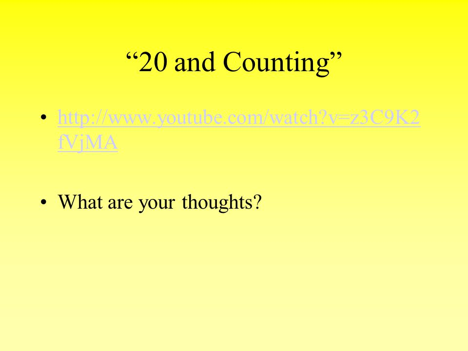 """""""20 and Counting"""" http://www.youtube.com/watch?v=z3C9K2 fVjMAhttp://www.youtube.com/watch?v=z3C9K2 fVjMA What are your thoughts?"""