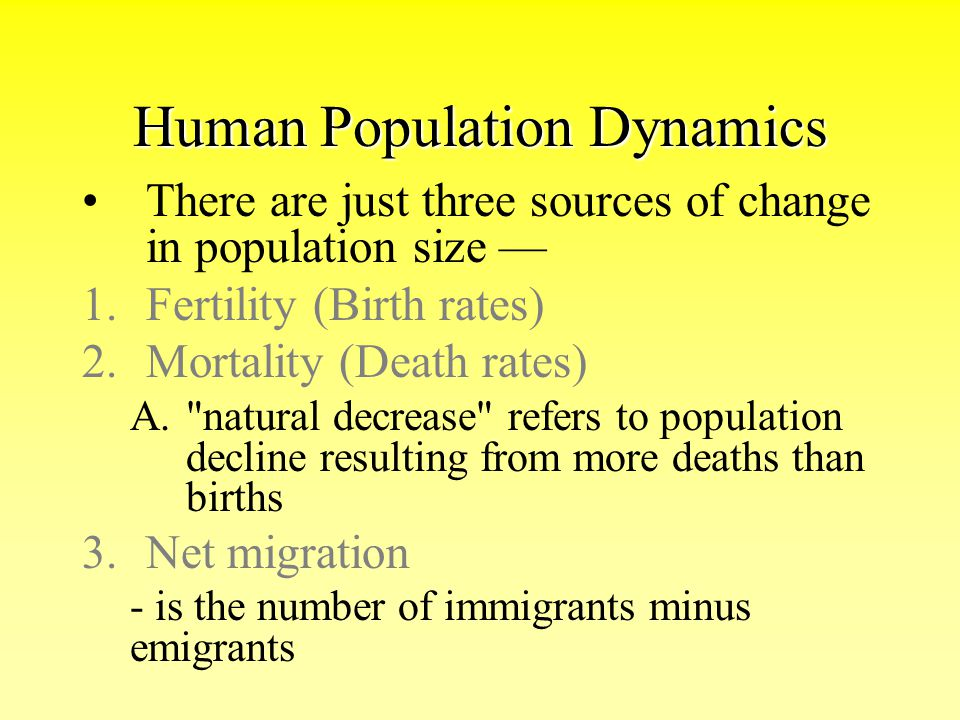 Human Population Dynamics There are just three sources of change in population size — 1.Fertility (Birth rates) 2.Mortality (Death rates) A.