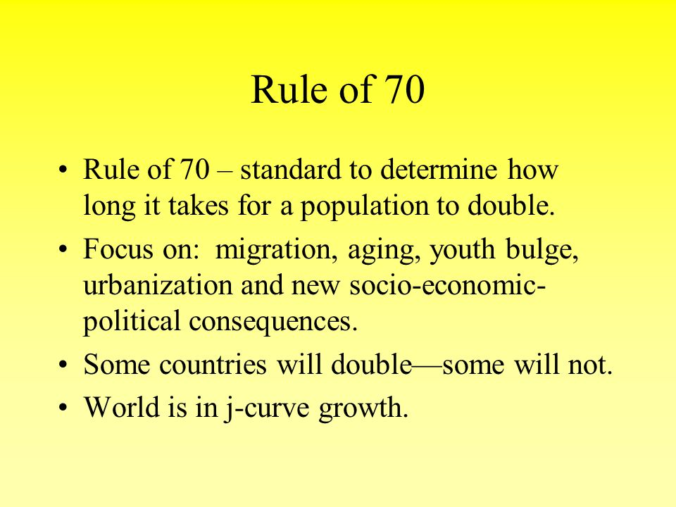 Rule of 70 Rule of 70 – standard to determine how long it takes for a population to double. Focus on: migration, aging, youth bulge, urbanization and