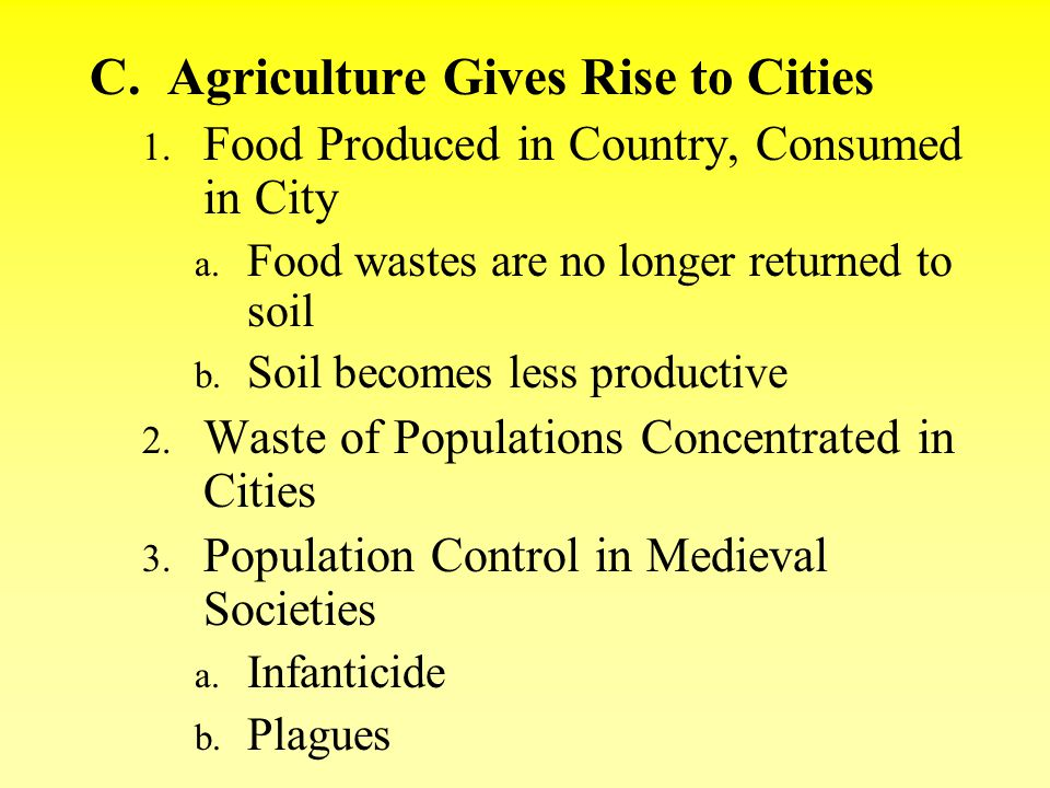 C. Agriculture Gives Rise to Cities 1. Food Produced in Country, Consumed in City a. Food wastes are no longer returned to soil b. Soil becomes less p