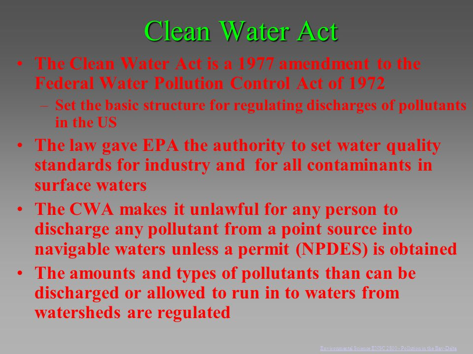 Clean Water Act The Clean Water Act is a 1977 amendment to the Federal Water Pollution Control Act of 1972 –Set the basic structure for regulating dis