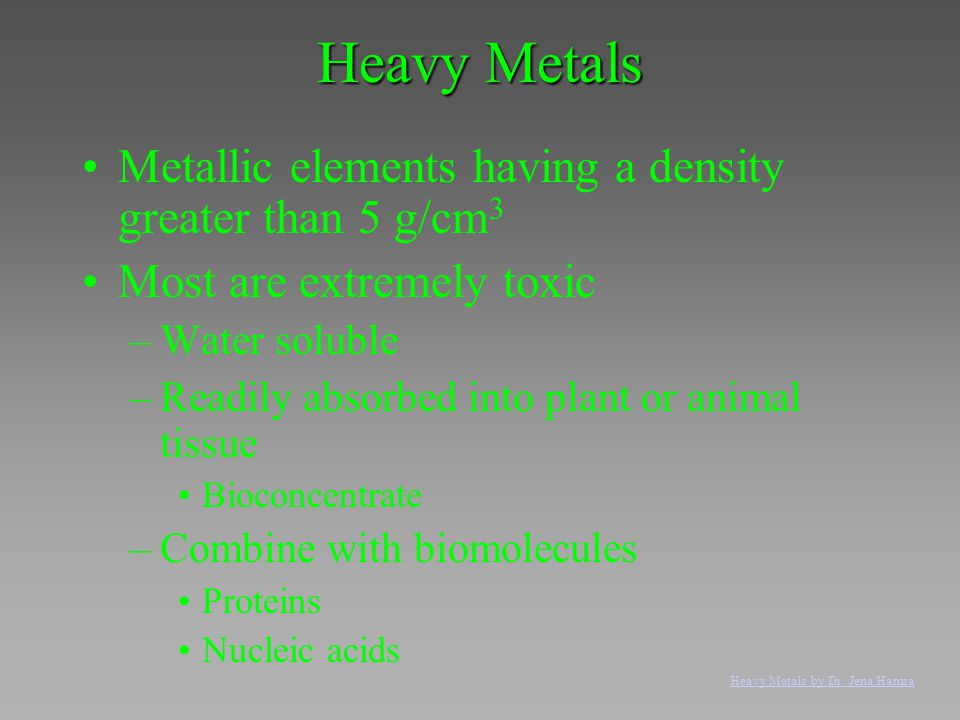 Heavy Metals Metallic elements having a density greater than 5 g/cm 3 Most are extremely toxic –Water soluble –Readily absorbed into plant or animal t
