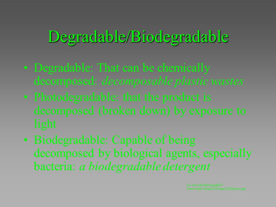 Degradable/Biodegradable Degradable: That can be chemically decomposed: decomposable plastic wastes Photodegradable: that the product is decomposed (b