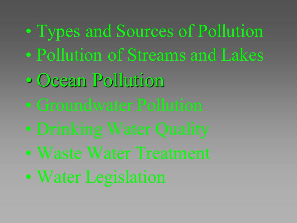 Types and Sources of Pollution Pollution of Streams and Lakes Ocean PollutionOcean Pollution Groundwater Pollution Drinking Water Quality Waste Water